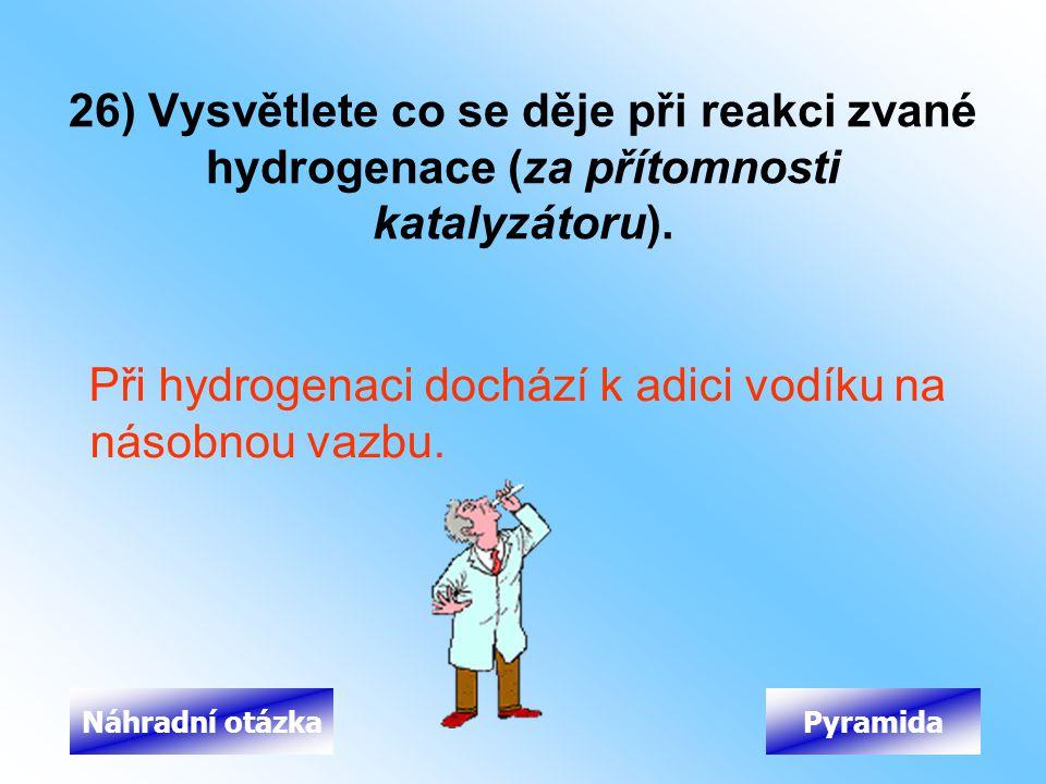 26) Vysvětlete co se děje při reakci zvané hydrogenace (za přítomnosti katalyzátoru). Při hydrogenaci dochází k adici vodíku na násobnou vazbu. Pyrami