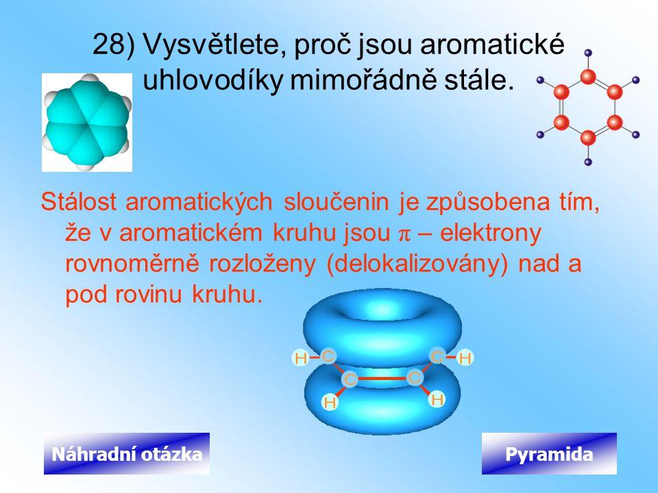 28) Vysvětlete, proč jsou aromatické uhlovodíky mimořádně stále. Stálost aromatických sloučenin je způsobena tím, že v aromatickém kruhu jsou π – elek