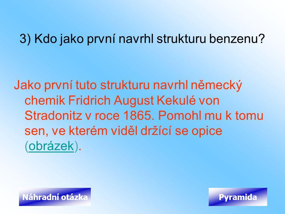 3) Kdo jako první navrhl strukturu benzenu? Jako první tuto strukturu navrhl německý chemik Fridrich August Kekulé von Stradonitz v roce 1865. Pomohl