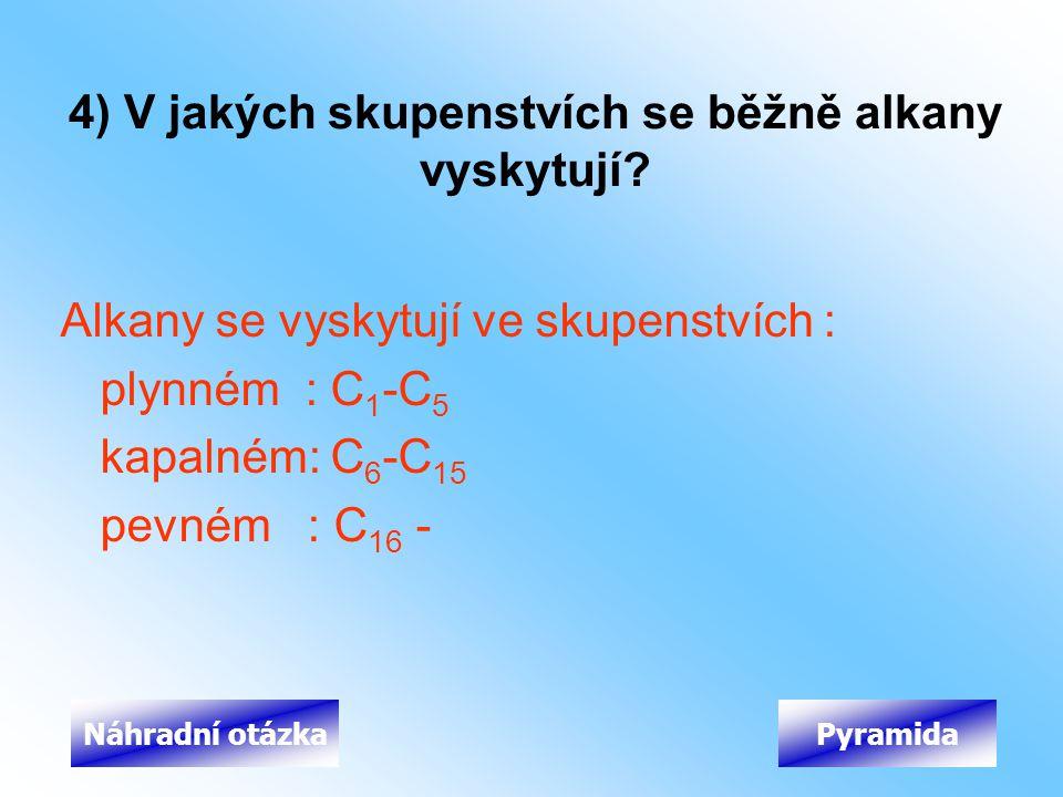 4) V jakých skupenstvích se běžně alkany vyskytují? Alkany se vyskytují ve skupenstvích : plynném : C 1 -C 5 kapalném: C 6 -C 15 pevném : C 16 - Pyram