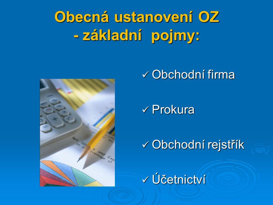 Obecná ustanovení OZ - základní pojmy: Obchodní firma Obchodní firma Prokura Prokura Obchodní rejstřík Obchodní rejstřík Účetnictví Účetnictví