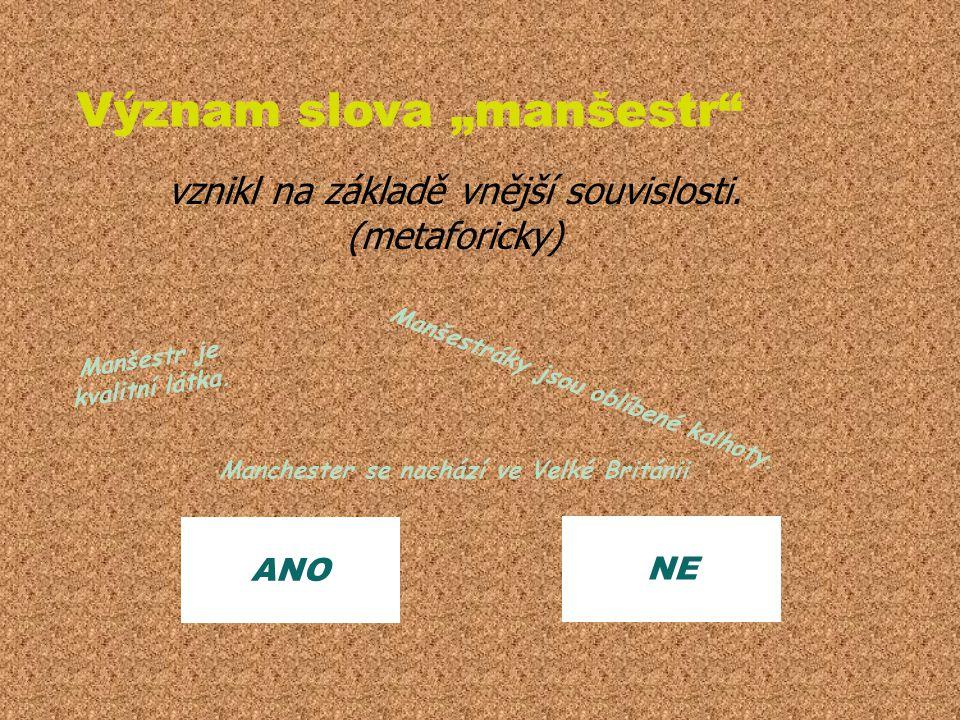 """ANO NE Význam slova """"manšestr"""" vznikl na základě vnější souvislosti. (metaforicky) Manšestr je kvalitní látka. Manšestráky jsou oblíbené kalhoty. Manc"""