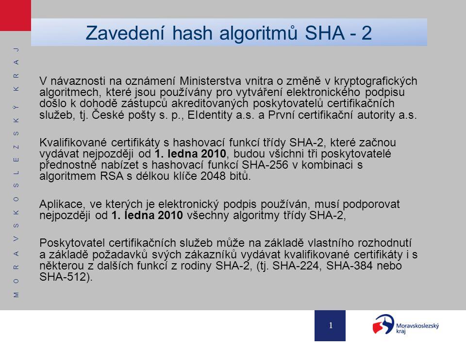 M O R A V S K O S L E Z S K Ý K R A J 1 Zavedení hash algoritmů SHA - 2 V návaznosti na oznámení Ministerstva vnitra o změně v kryptografických algoritmech, které jsou používány pro vytváření elektronického podpisu došlo k dohodě zástupců akreditovaných poskytovatelů certifikačních služeb, tj.