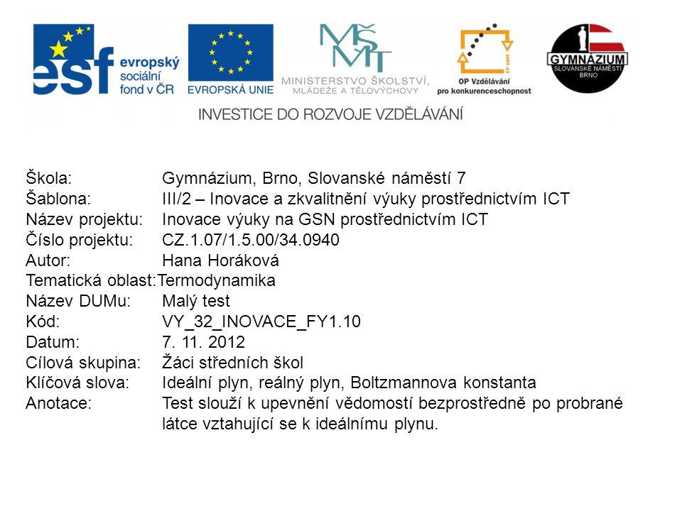 Škola: Gymnázium, Brno, Slovanské náměstí 7 Šablona: III/2 – Inovace a zkvalitnění výuky prostřednictvím ICT Název projektu: Inovace výuky na GSN prostřednictvím ICT Číslo projektu: CZ.1.07/1.5.00/34.0940 Autor: Hana Horáková Tematická oblast:Termodynamika Název DUMu: Malý test Kód: VY_32_INOVACE_FY1.10 Datum:7.