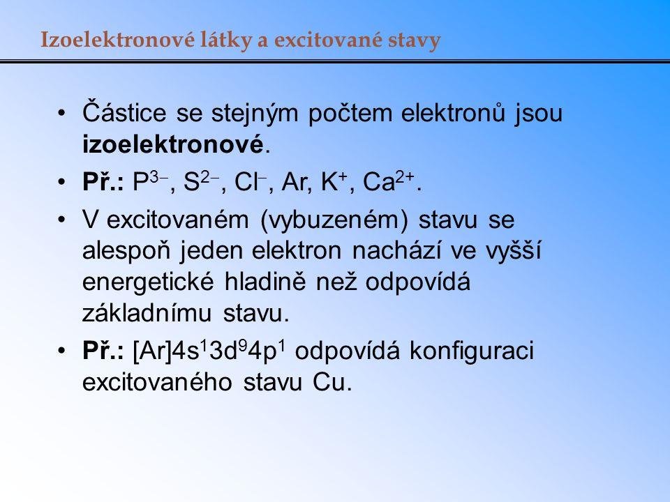 Izoelektronové látky a excitované stavy Částice se stejným počtem elektronů jsou izoelektronové. Př.: P 3 , S 2 , Cl , Ar, K +, Ca 2+. V excitované