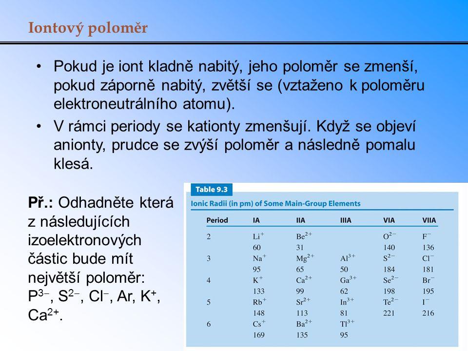 Iontový poloměr Pokud je iont kladně nabitý, jeho poloměr se zmenší, pokud záporně nabitý, zvětší se (vztaženo k poloměru elektroneutrálního atomu). V