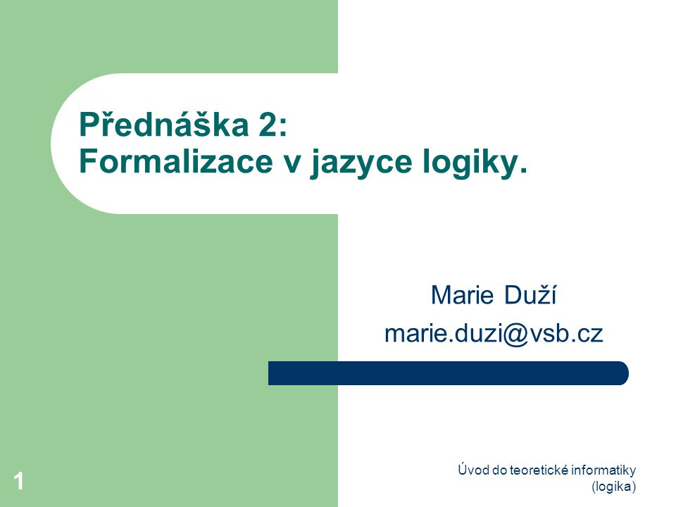 Úvod do teoretické informatiky (logika) 1 Přednáška 2: Formalizace v jazyce logiky. Marie Duží marie.duzi@vsb.cz