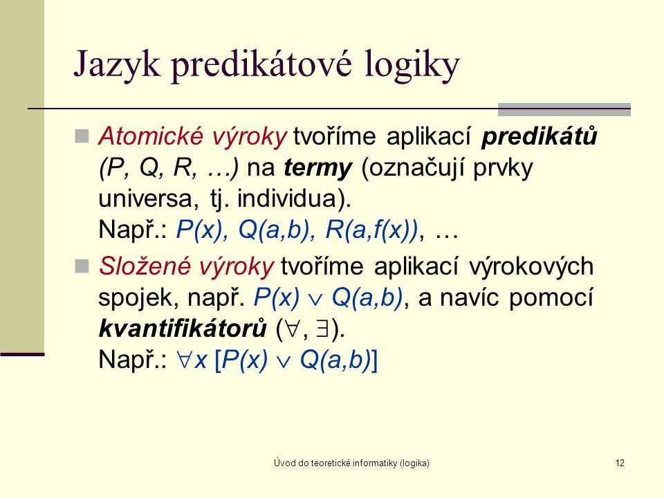 Úvod do teoretické informatiky (logika)12 Jazyk predikátové logiky Atomické výroky tvoříme aplikací predikátů (P, Q, R, …) na termy (označují prvky un