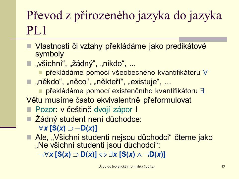 """Úvod do teoretické informatiky (logika)13 Převod z přirozeného jazyka do jazyka PL1 Vlastnosti či vztahy překládáme jako predikátové symboly """"všichni"""""""