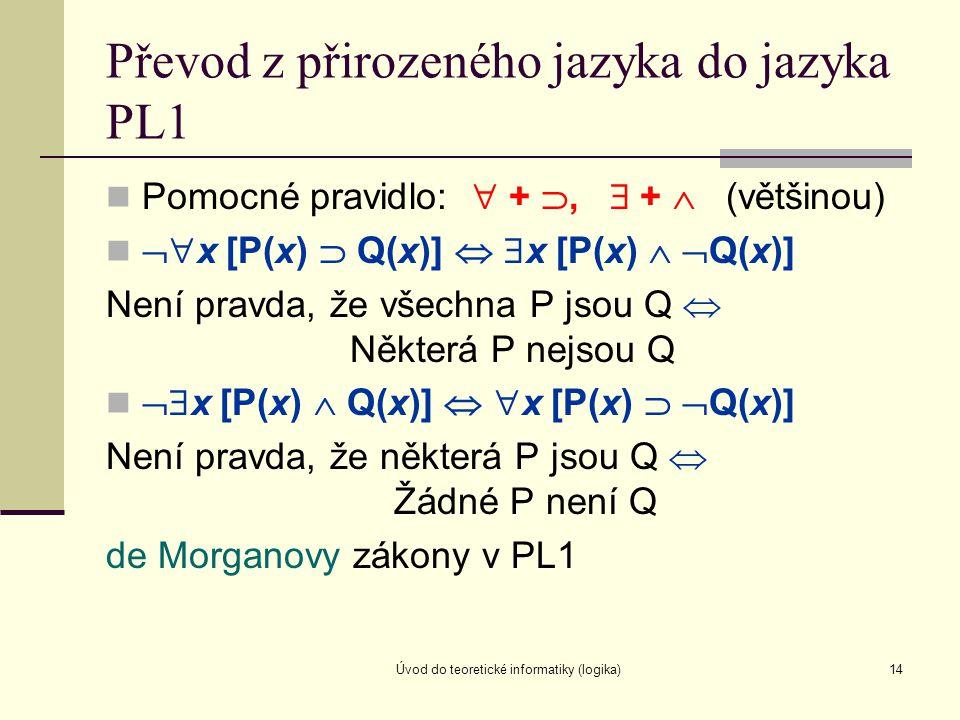 Úvod do teoretické informatiky (logika)14 Převod z přirozeného jazyka do jazyka PL1 Pomocné pravidlo:  + ,  +  (většinou)  x [P(x)  Q(x)]   x