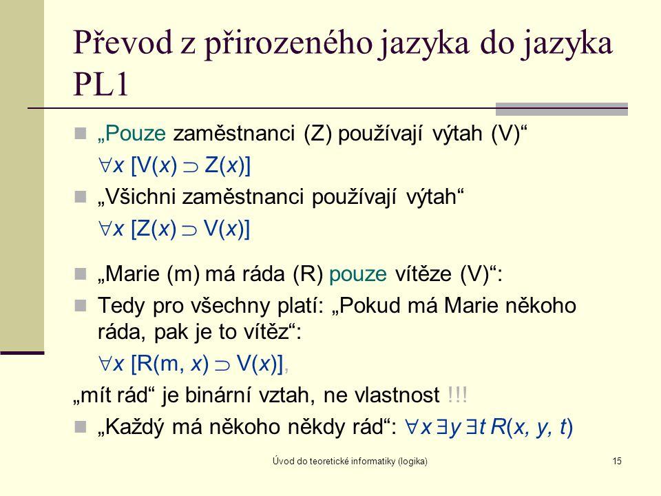 """Úvod do teoretické informatiky (logika)15 Převod z přirozeného jazyka do jazyka PL1 """"Pouze zaměstnanci (Z) používají výtah (V)""""  x [V(x)  Z(x)] """"Vši"""
