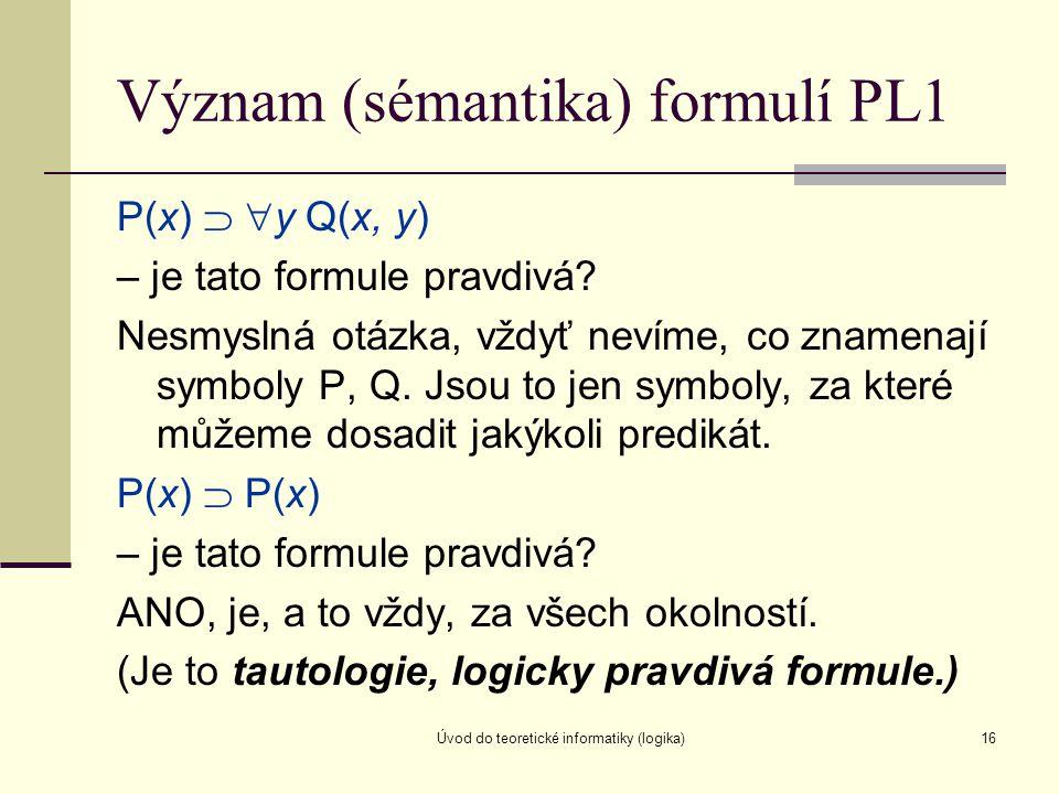 Úvod do teoretické informatiky (logika)16 Význam (sémantika) formulí PL1 P(x)   y Q(x, y) – je tato formule pravdivá? Nesmyslná otázka, vždyť nevíme