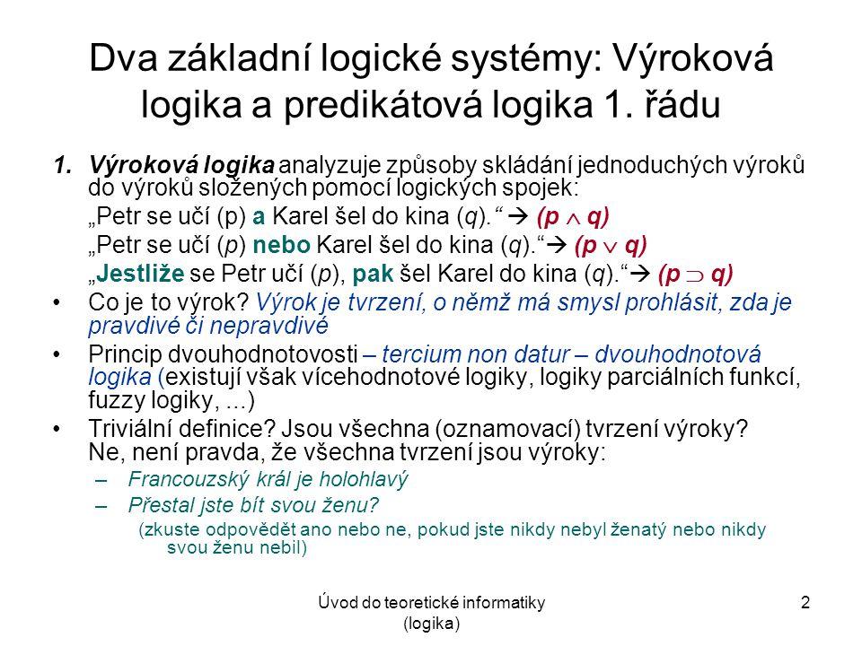 Úvod do teoretické informatiky (logika) 2 Dva základní logické systémy: Výroková logika a predikátová logika 1. řádu 1.Výroková logika analyzuje způso