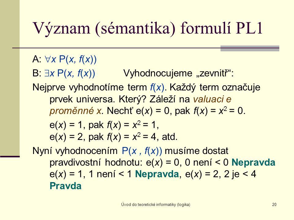 """Úvod do teoretické informatiky (logika)20 Význam (sémantika) formulí PL1 A:  x P(x, f(x)) B:  x P(x, f(x)) Vyhodnocujeme """"zevnitř"""": Nejprve vyhodnot"""