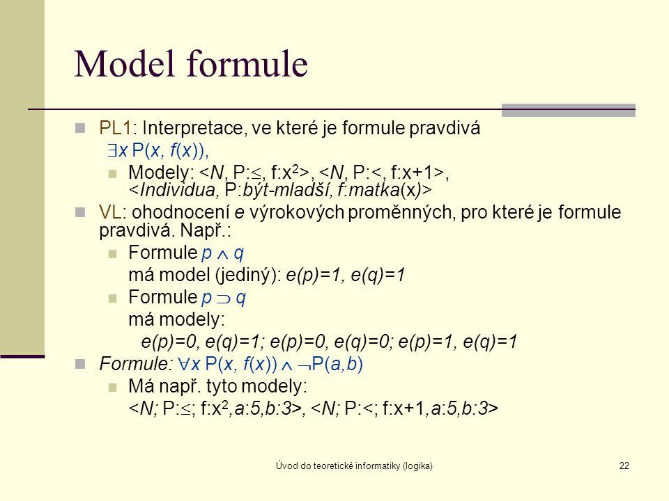Úvod do teoretické informatiky (logika)22 Model formule PL1: Interpretace, ve které je formule pravdivá  x P(x, f(x)), Modely:,, VL: ohodnocení e výr