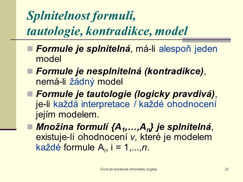 Úvod do teoretické informatiky (logika)23 Splnitelnost formulí, tautologie, kontradikce, model Formule je splnitelná, má-li alespoň jeden model Formul