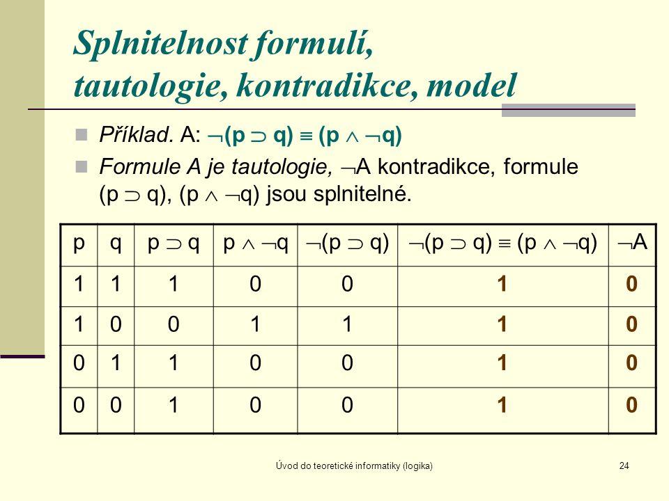 Úvod do teoretické informatiky (logika)24 Splnitelnost formulí, tautologie, kontradikce, model Příklad. A:  (p  q)  (p   q) Formule A je tautolog