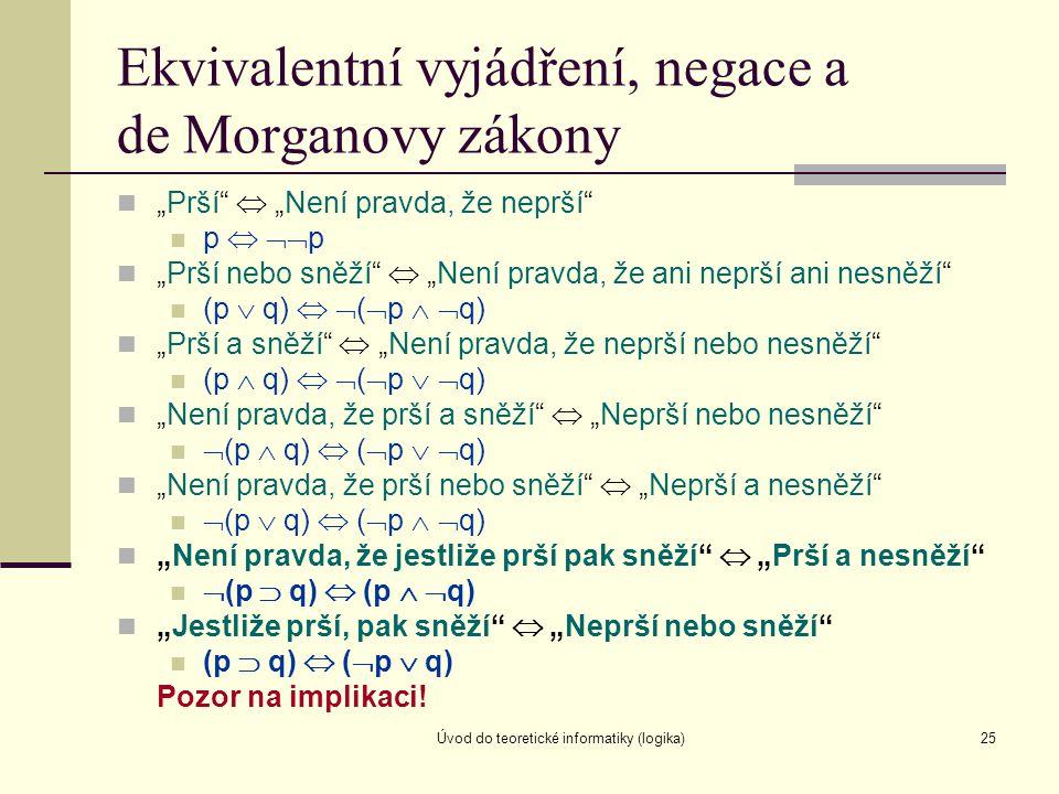 """Úvod do teoretické informatiky (logika)25 Ekvivalentní vyjádření, negace a de Morganovy zákony """"Prší""""  """"Není pravda, že neprší"""" p   p """"Prší nebo s"""