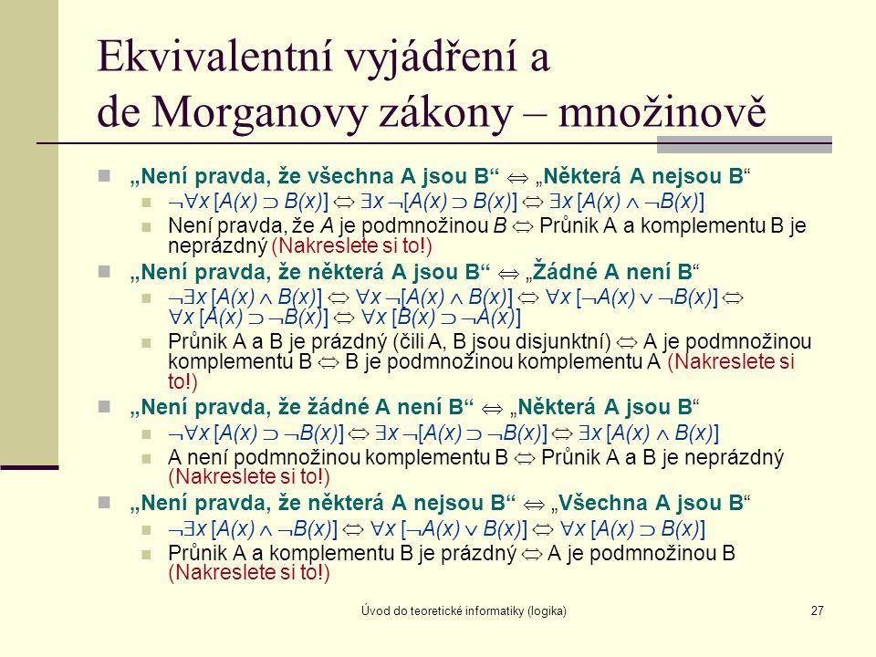 """Úvod do teoretické informatiky (logika)27 Ekvivalentní vyjádření a de Morganovy zákony – množinově """"Není pravda, že všechna A jsou B""""  """"Některá A nej"""