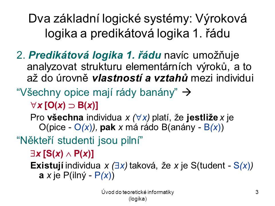 Úvod do teoretické informatiky (logika)14 Převod z přirozeného jazyka do jazyka PL1 Pomocné pravidlo:  + ,  +  (většinou)  x [P(x)  Q(x)]   x [P(x)   Q(x)] Není pravda, že všechna P jsou Q  Některá P nejsou Q  x [P(x)  Q(x)]   x [P(x)   Q(x)] Není pravda, že některá P jsou Q  Žádné P není Q de Morganovy zákony v PL1