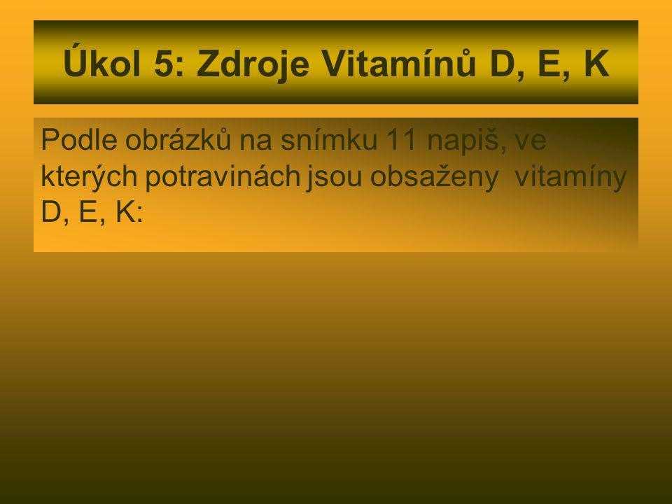Úkol 5: Zdroje Vitamínů D, E, K Podle obrázků na snímku 11 napiš, ve kterých potravinách jsou obsaženy vitamíny D, E, K: