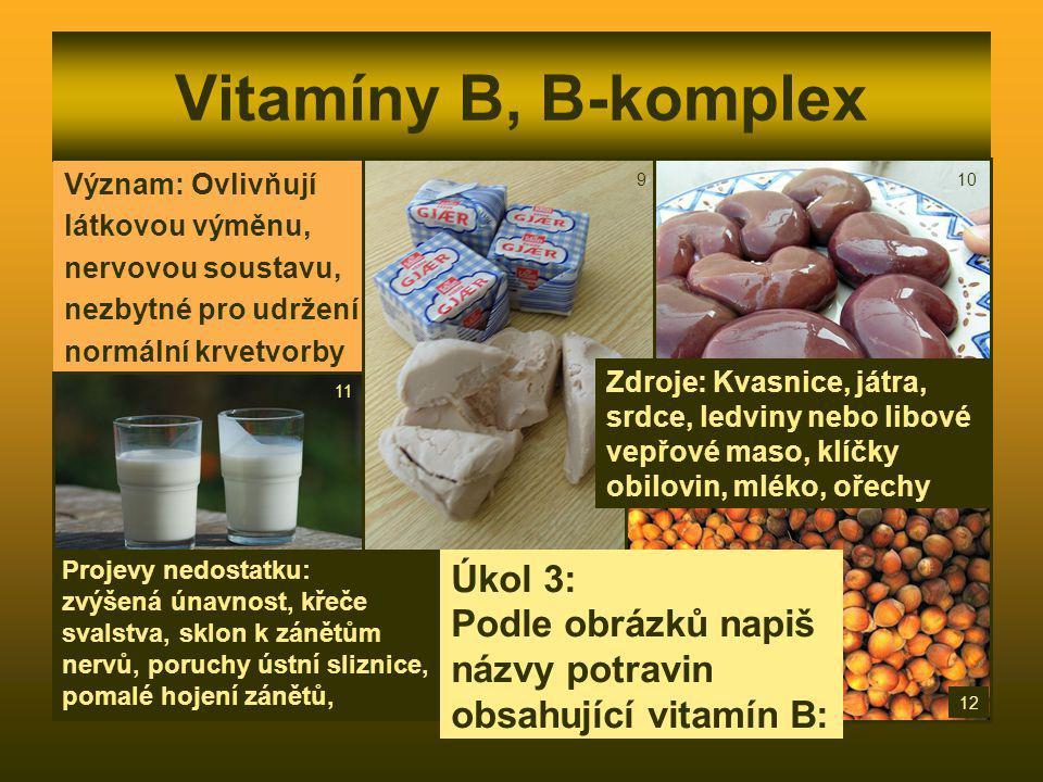 Vitamíny B, B-komplex Význam: Ovlivňují látkovou výměnu, nervovou soustavu, nezbytné pro udržení normální krvetvorby Zdroje: Kvasnice, játra, srdce, l