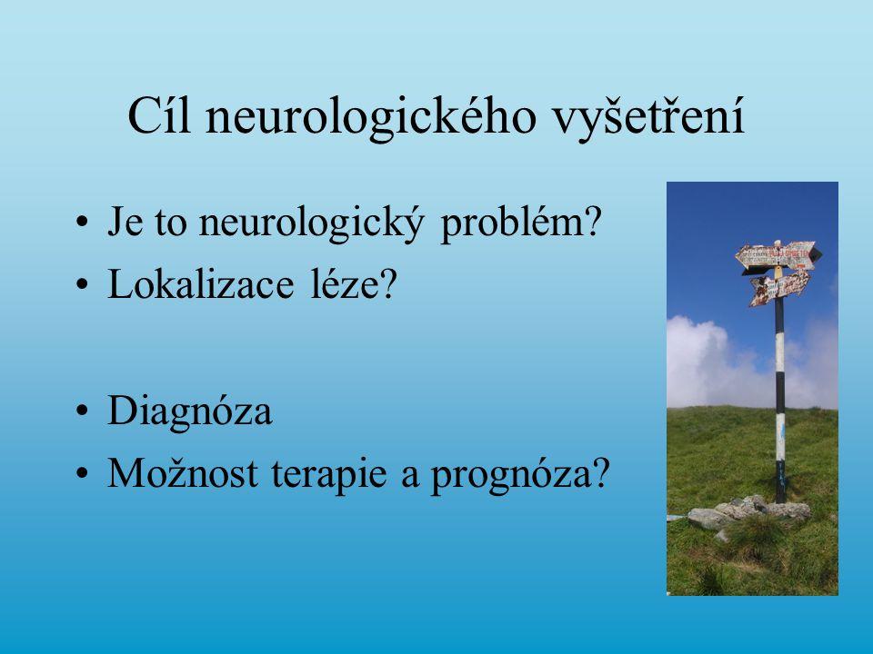 Cíl neurologického vyšetření Je to neurologický problém? Lokalizace léze? Diagnóza Možnost terapie a prognóza?