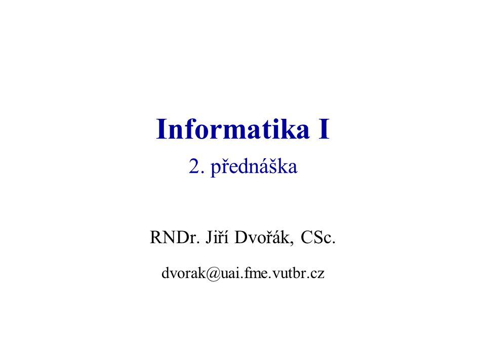 Informatika I 2. přednáška RNDr. Jiří Dvořák, CSc. dvorak@uai.fme.vutbr.cz
