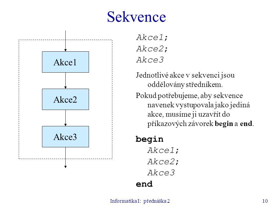 Informatika I: přednáška 210 Akce1; Akce2; Akce3 Jednotlivé akce v sekvenci jsou oddělovány středníkem. Pokud potřebujeme, aby sekvence navenek vystup