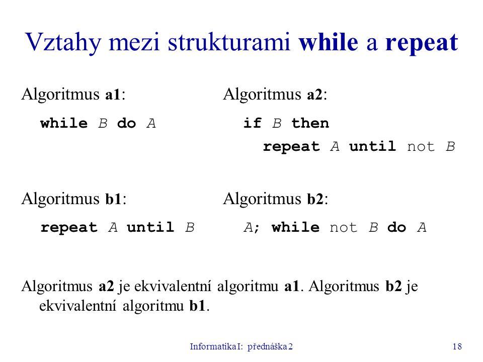 Informatika I: přednáška 218 Vztahy mezi strukturami while a repeat Algoritmus a1 : Algoritmus a2 : while B do A if B then repeat A until not B Algori