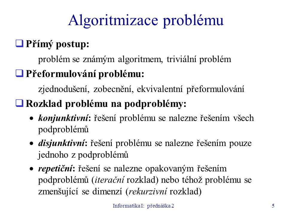 Informatika I: přednáška 25 Algoritmizace problému  Přímý postup: problém se známým algoritmem, triviální problém  Přeformulování problému: zjednodu