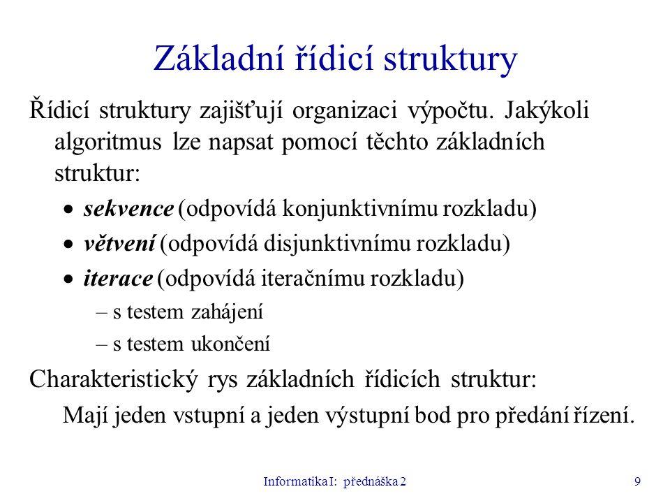 Informatika I: přednáška 29 Základní řídicí struktury Řídicí struktury zajišťují organizaci výpočtu. Jakýkoli algoritmus lze napsat pomocí těchto zákl