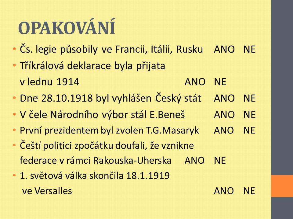 OPAKOVÁNÍ Čs. legie působily ve Francii, Itálii, Rusku ANONE Tříkrálová deklarace byla přijata v lednu 1914ANONE Dne 28.10.1918 byl vyhlášen Český stá