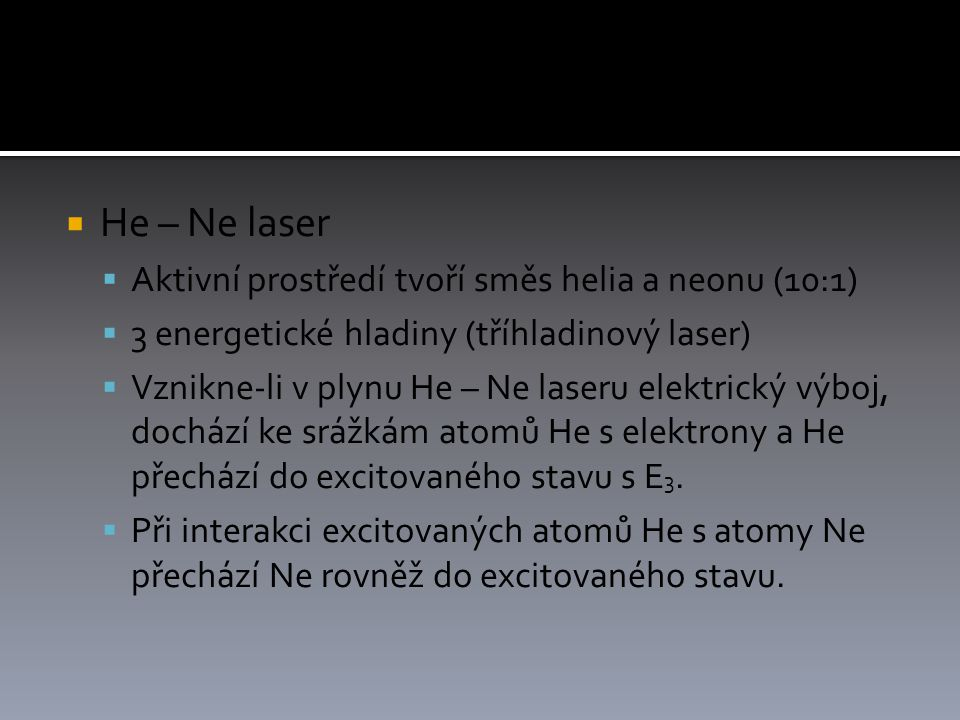  He – Ne laser  Aktivní prostředí tvoří směs helia a neonu (10:1)  3 energetické hladiny (tříhladinový laser)  Vznikne-li v plynu He – Ne laseru elektrický výboj, dochází ke srážkám atomů He s elektrony a He přechází do excitovaného stavu s E 3.