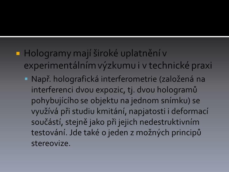  Hologramy mají široké uplatnění v experimentálním výzkumu i v technické praxi  Např.