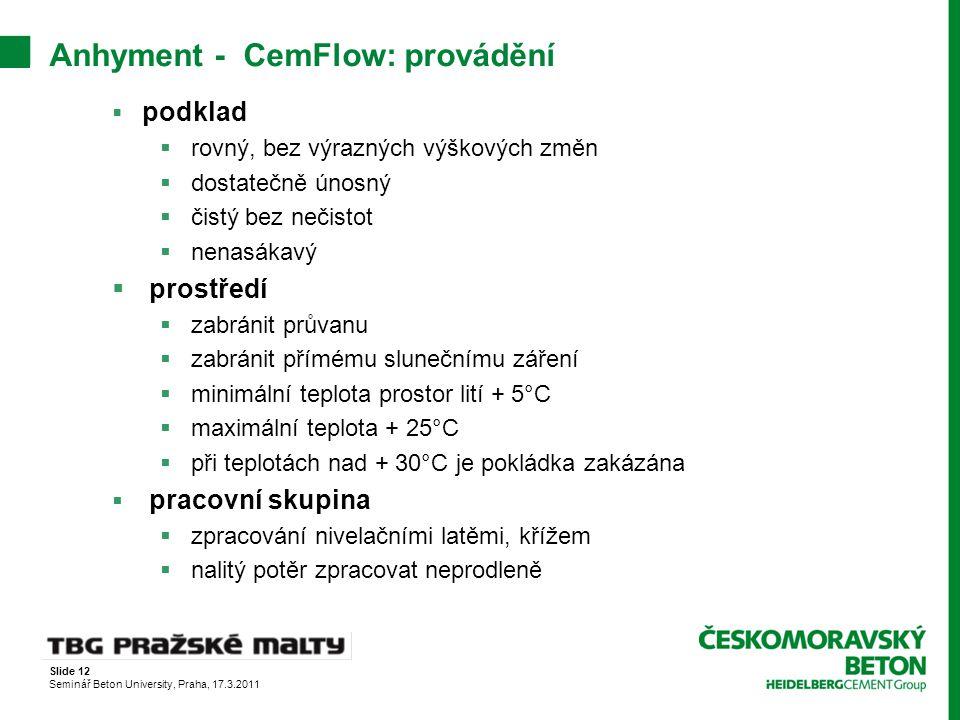 Slide 12 Seminář Beton University, Praha, 17.3.2011 Anhyment - CemFlow: provádění  podklad  rovný, bez výrazných výškových změn  dostatečně únosný