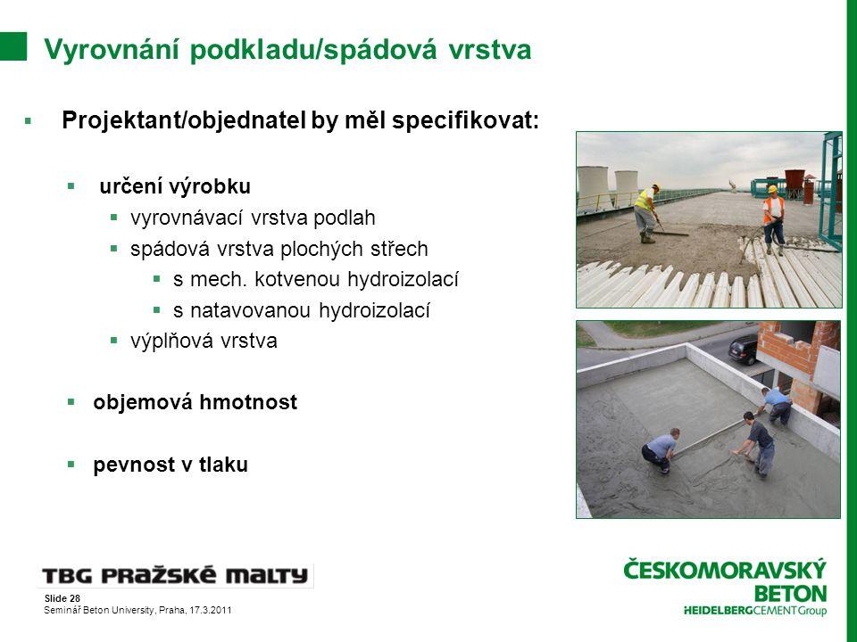Slide 28 Seminář Beton University, Praha, 17.3.2011 Vyrovnání podkladu/spádová vrstva  Projektant/objednatel by měl specifikovat:  určení výrobku 