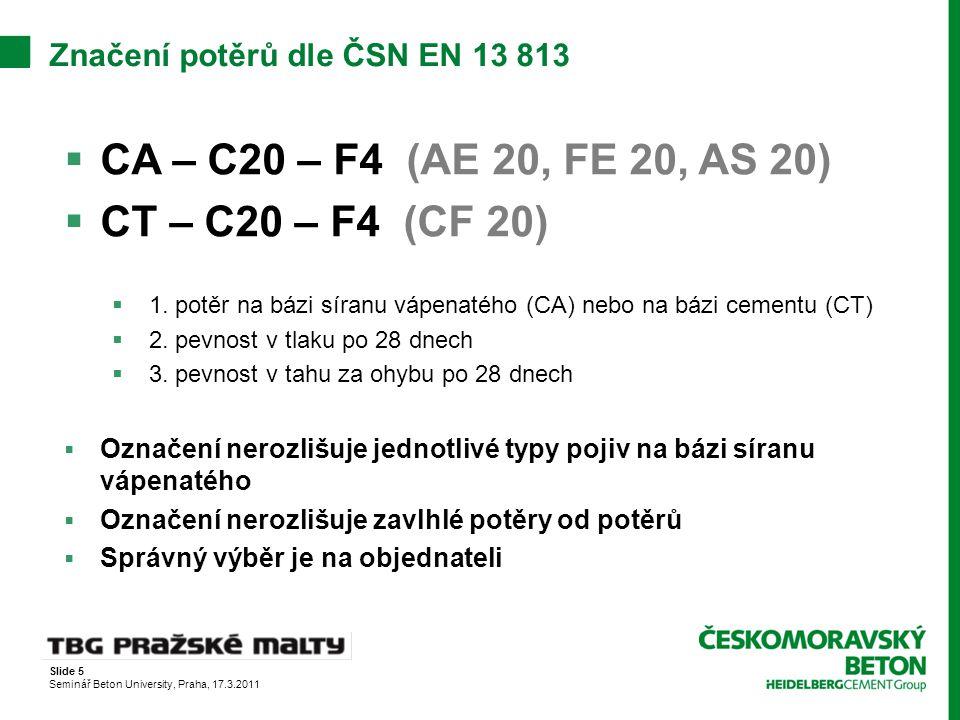 Slide 5 Seminář Beton University, Praha, 17.3.2011 Značení potěrů dle ČSN EN 13 813  CA – C20 – F4 (AE 20, FE 20, AS 20)  CT – C20 – F4 (CF 20)  1.
