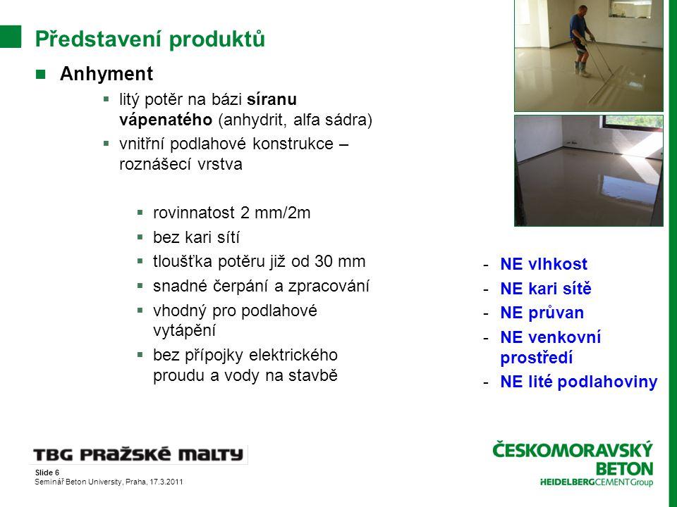 Slide 6 Seminář Beton University, Praha, 17.3.2011 Představení produktů Anhyment  litý potěr na bázi síranu vápenatého (anhydrit, alfa sádra)  vnitř