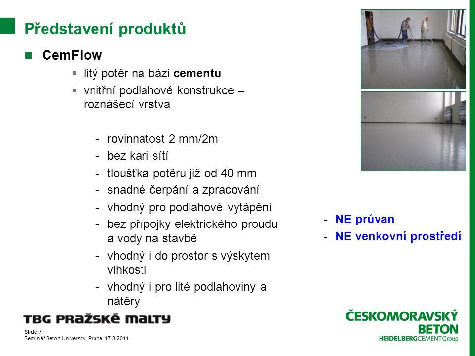 Slide 7 Seminář Beton University, Praha, 17.3.2011 Představení produktů CemFlow  litý potěr na bázi cementu  vnitřní podlahové konstrukce – roznášec