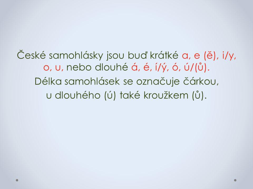 České samohlásky jsou buď krátké a, e (ě), i/y, o, u, nebo dlouhé á, é, í/ý, ó, ú/(ů).