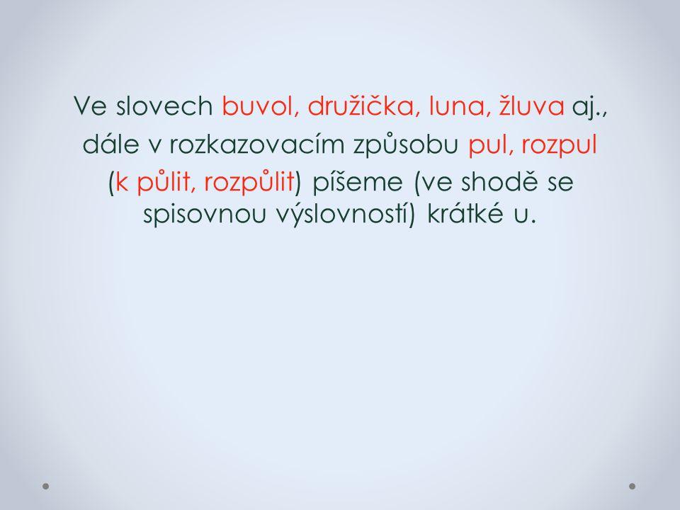 Ve slovech buvol, družička, luna, žluva aj., dále v rozkazovacím způsobu pul, rozpul (k půlit, rozpůlit) píšeme (ve shodě se spisovnou výslovností) krátké u.