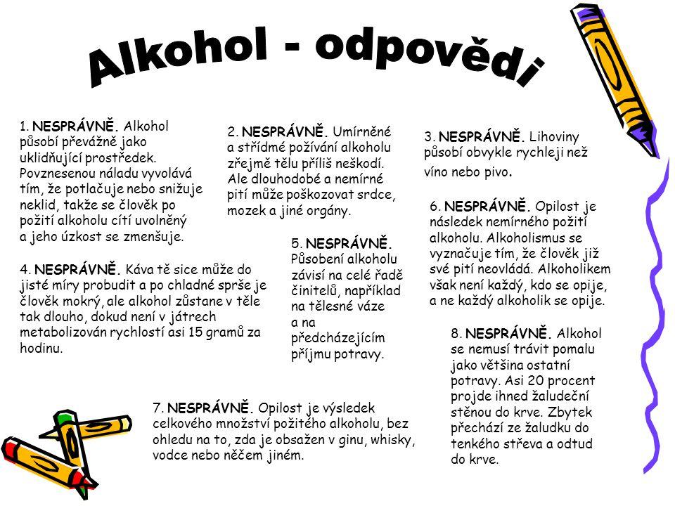 1. NESPRÁVNĚ. Alkohol působí převážně jako uklidňující prostředek. Povznesenou náladu vyvolává tím, že potlačuje nebo snižuje neklid, takže se člověk