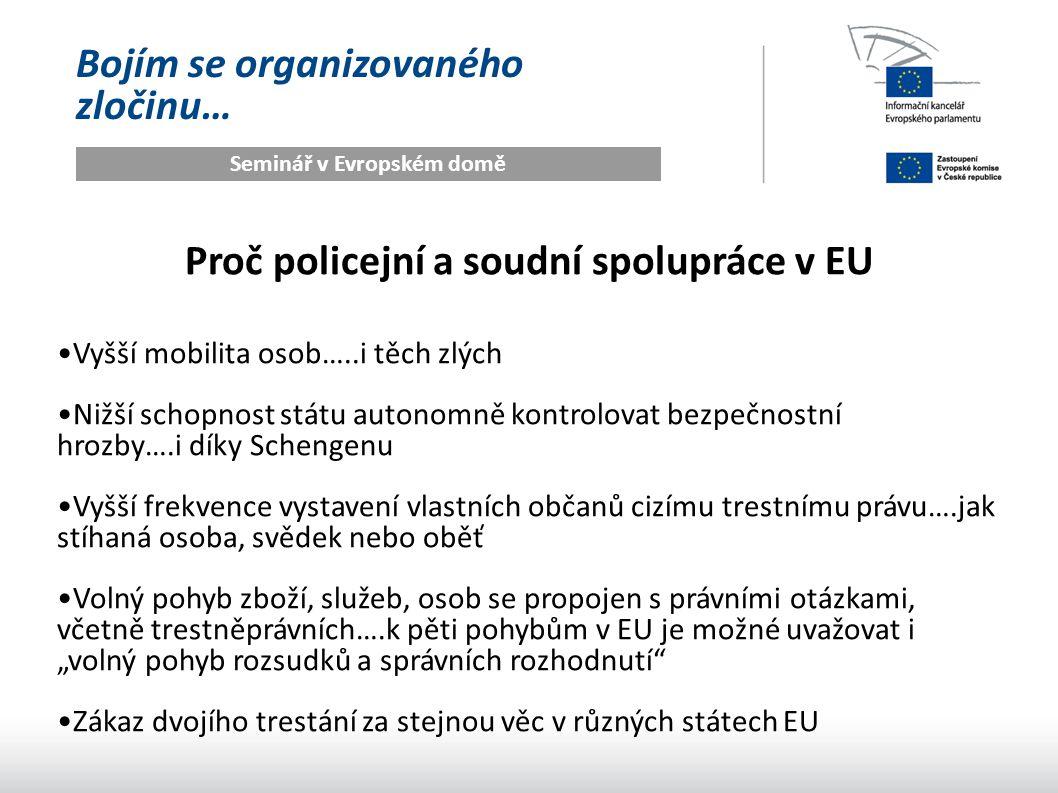 """Bojím se organizovaného zločinu… Seminář v Evropském domě Proč policejní a soudní spolupráce v EU Vyšší mobilita osob…..i těch zlých Nižší schopnost státu autonomně kontrolovat bezpečnostní hrozby….i díky Schengenu Vyšší frekvence vystavení vlastních občanů cizímu trestnímu právu….jak stíhaná osoba, svědek nebo oběť Volný pohyb zboží, služeb, osob se propojen s právními otázkami, včetně trestněprávních….k pěti pohybům v EU je možné uvažovat i """"volný pohyb rozsudků a správních rozhodnutí Zákaz dvojího trestání za stejnou věc v různých státech EU"""