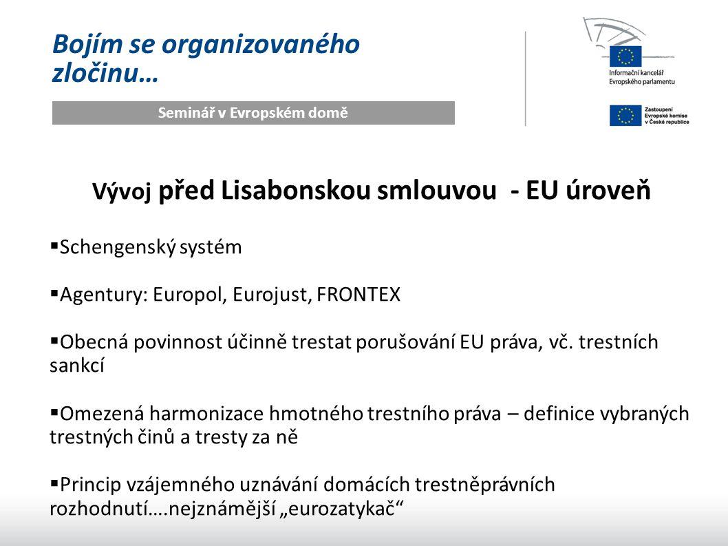 Bojím se organizovaného zločinu… Seminář v Evropském domě Vývoj před Lisabonem – co zůstalo v gesci členských států  Definice naprosté většiny trestných činů ….neexistuje EU definice vraždy, loupeže, znásilnění, krádeže nebo ublížení na zdraví  Systém policie a státního zastupitelství  Trestní soudnictví …..ESD sice může do trestních řízení zasahovat skrze předběžnou otázku, ale konečné rozhodnutí o vině a trestu je na vnitrostátním soudu  Lidskoprávní standardy pro stíhané osoby (pro oběti již existuje EU minimální katalog práv)