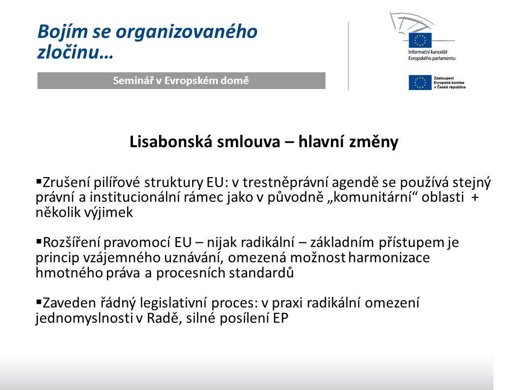 """Bojím se organizovaného zločinu… Seminář v Evropském domě Lisabonská smlouva – hlavní změny  Zrušení pilířové struktury EU: v trestněprávní agendě se používá stejný právní a institucionální rámec jako v původně """"komunitární oblasti + několik výjimek  Rozšíření pravomocí EU – nijak radikální – základním přístupem je princip vzájemného uznávání, omezená možnost harmonizace hmotného práva a procesních standardů  Zaveden řádný legislativní proces: v praxi radikální omezení jednomyslnosti v Radě, silné posílení EP"""