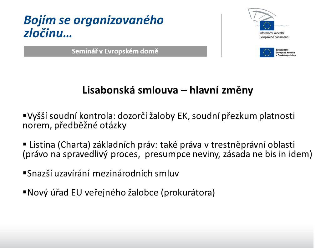 Bojím se organizovaného zločinu… Seminář v Evropském domě Lisabonská smlouva – hlavní změny  Vyšší soudní kontrola: dozorčí žaloby EK, soudní přezkum platnosti norem, předběžné otázky  Listina (Charta) základních práv: také práva v trestněprávní oblasti (právo na spravedlivý proces, presumpce neviny, zásada ne bis in idem)  Snazší uzavírání mezinárodních smluv  Nový úřad EU veřejného žalobce (prokurátora)