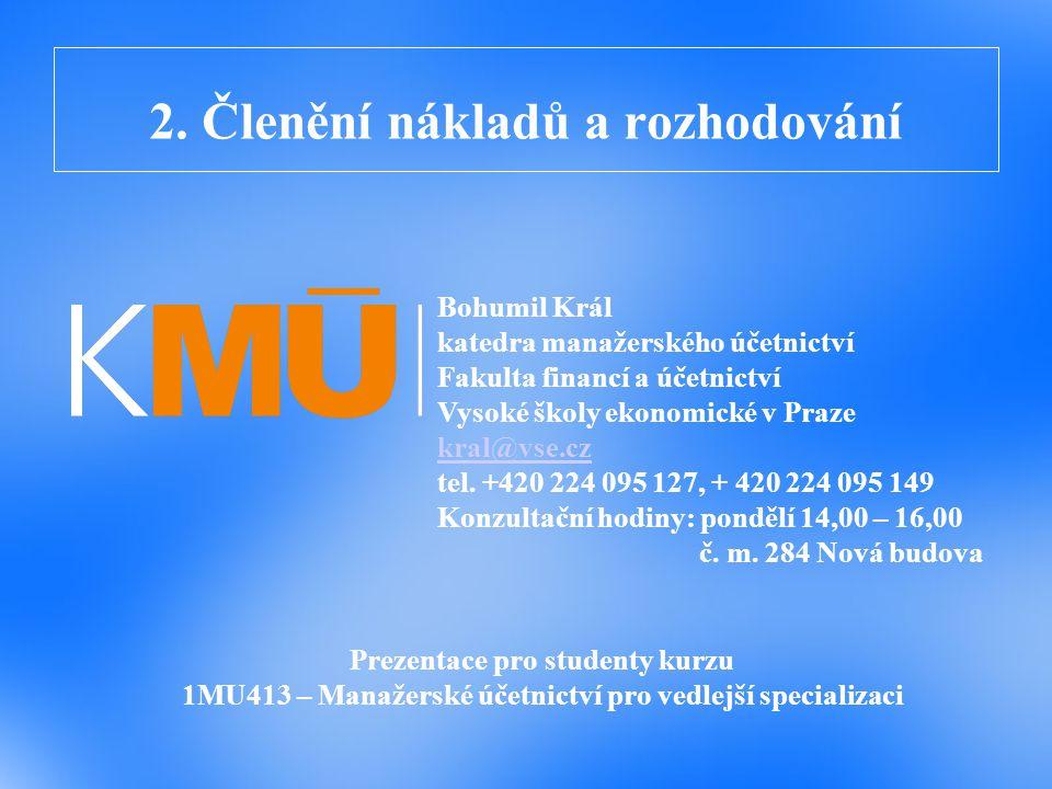 2. Členění nákladů a rozhodování Prezentace pro studenty kurzu 1MU413 – Manažerské účetnictví pro vedlejší specializaci Bohumil Král katedra manažersk
