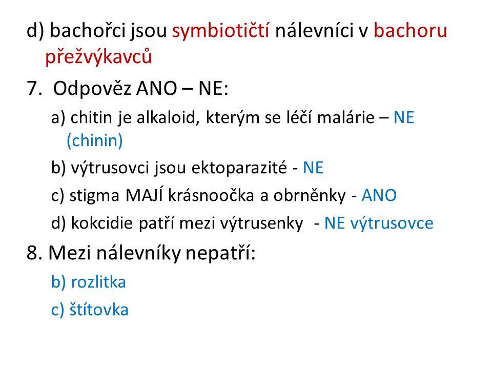 d) bachořci jsou symbiotičtí nálevníci v bachoru přežvýkavců 7. Odpověz ANO – NE: a) chitin je alkaloid, kterým se léčí malárie – NE (chinin) b) výtru