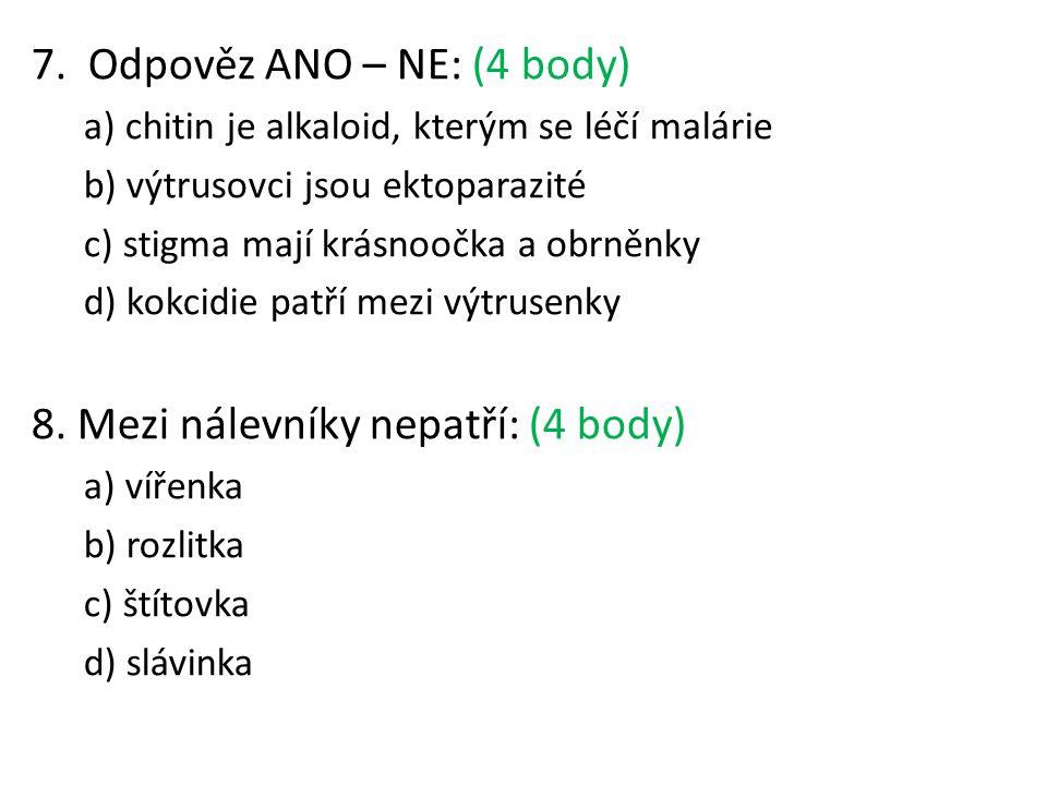 7. Odpověz ANO – NE: (4 body) a) chitin je alkaloid, kterým se léčí malárie b) výtrusovci jsou ektoparazité c) stigma mají krásnoočka a obrněnky d) ko